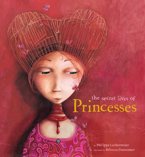 The Secret Lives of Princesses by Philippe Lechermeier, illustrated by Rébecca Dautremer