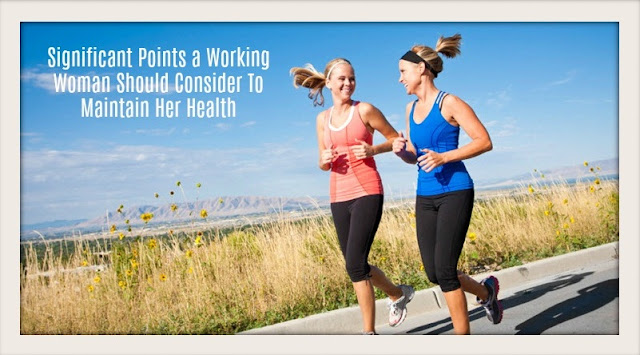 Significant Points a Working Woman Should Consider To Maintain Her Health