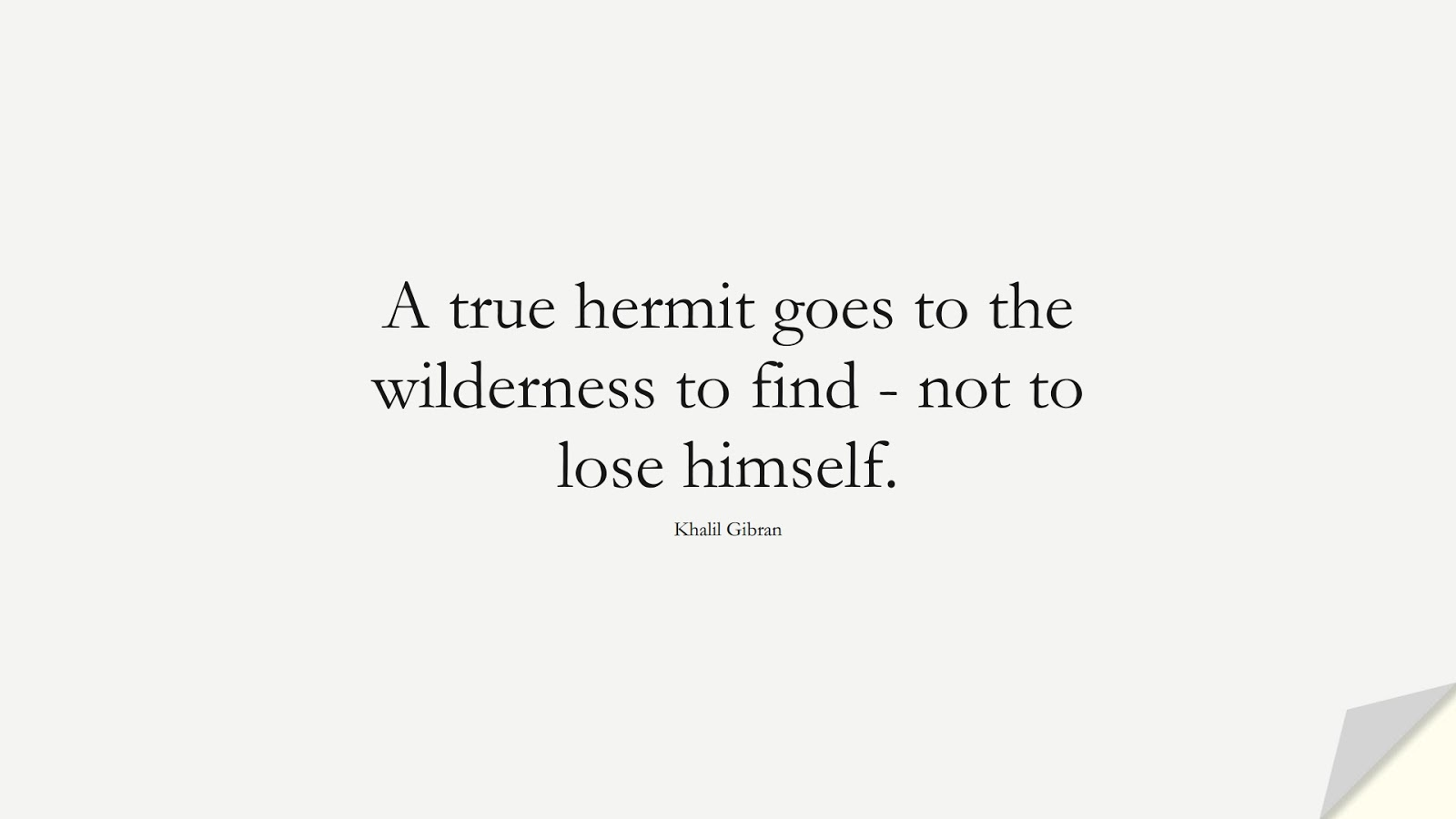A true hermit goes to the wilderness to find - not to lose himself. (Khalil Gibran);  #InspirationalQuotes