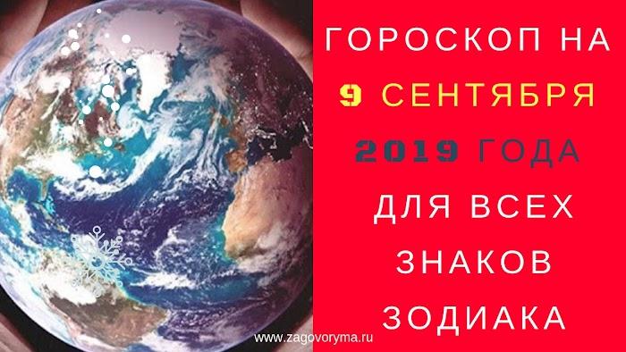ГОРОСКОП НА 9 СЕНТЯБРЯ 2019 ГОДА