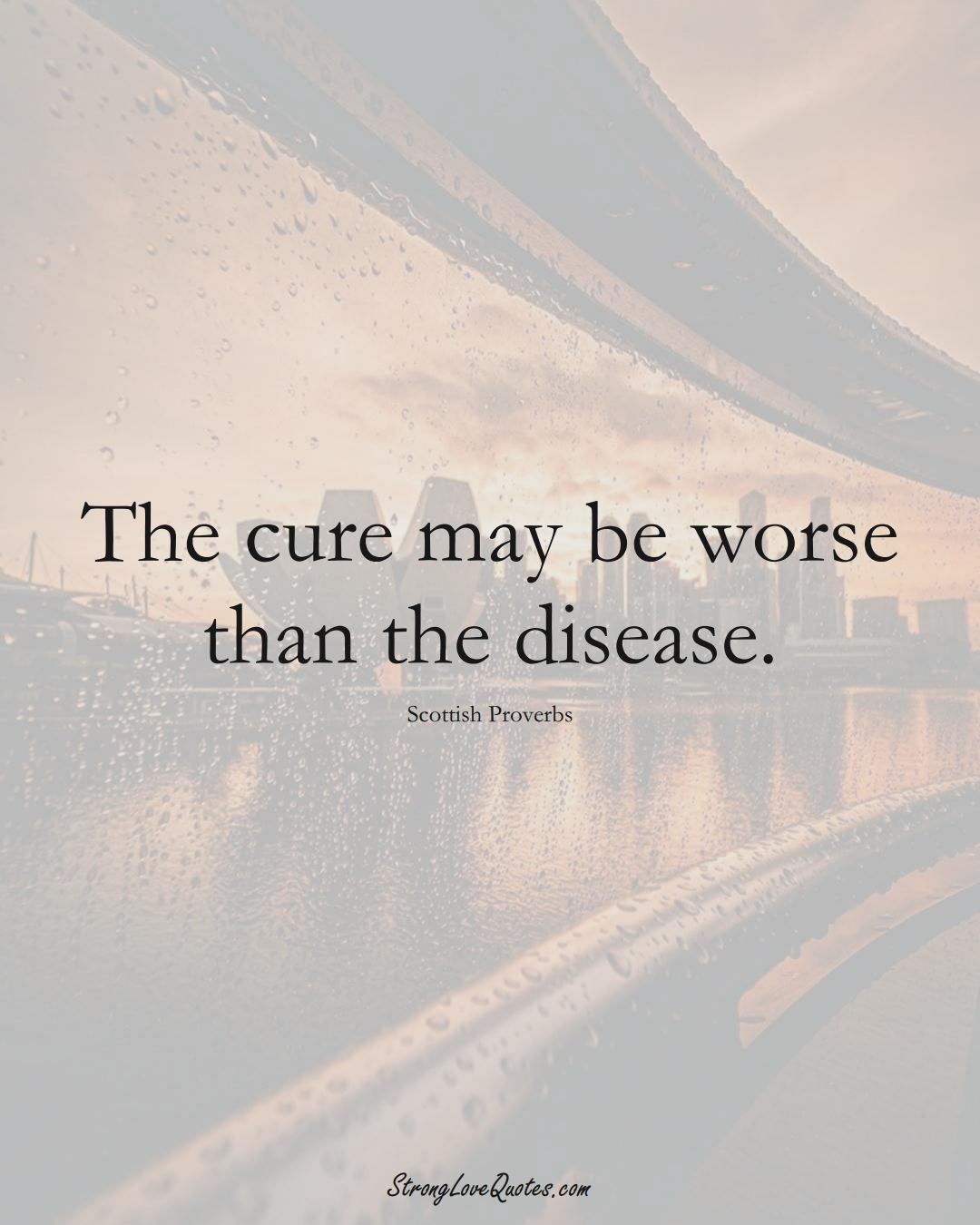 The cure may be worse than the disease. (Scottish Sayings);  #EuropeanSayings