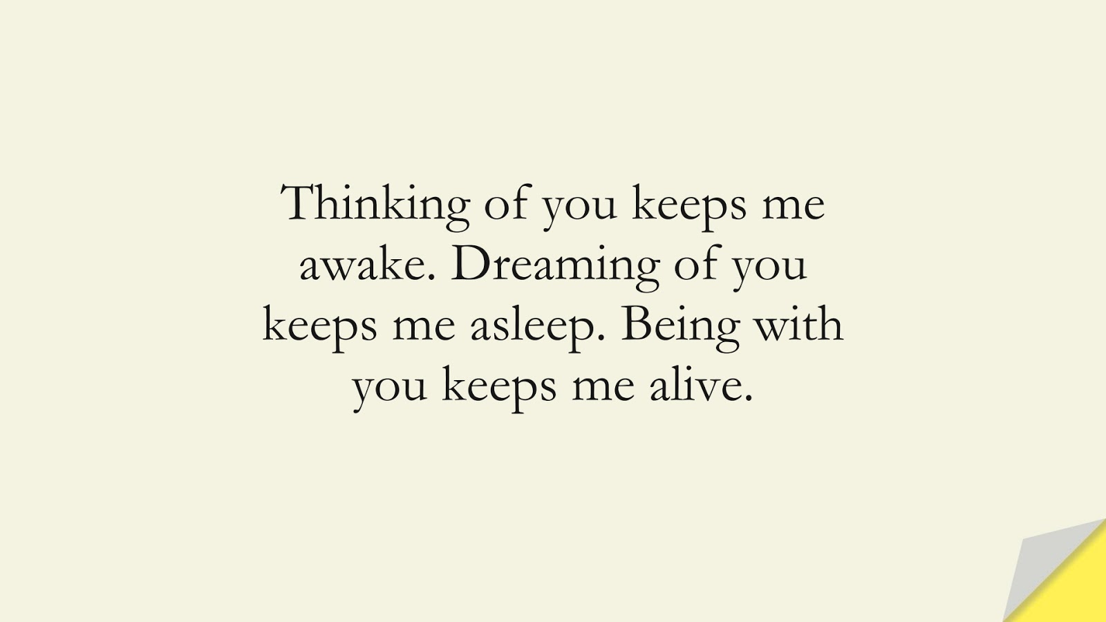 Thinking of you keeps me awake. Dreaming of you keeps me asleep. Being with you keeps me alive.FALSE