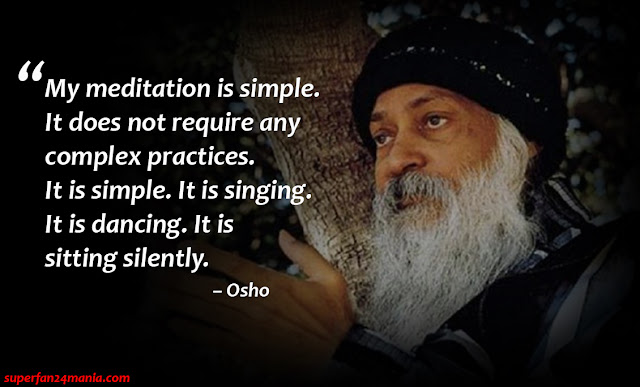 """My meditation is simple. It does not require any complex practices. It is simple. It is singing. It is dancing. It is sitting silently."""