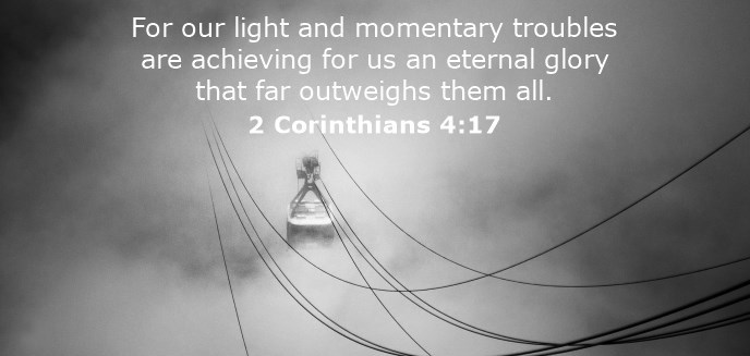 For our light and momentary troubles are achieving for us an eternal glory that far outweighs them all.