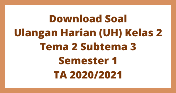Download Soal Ulangan Harian (UH) Kelas 2 Tema 2 Subtema 3 Semester 1 TA 2020/2021