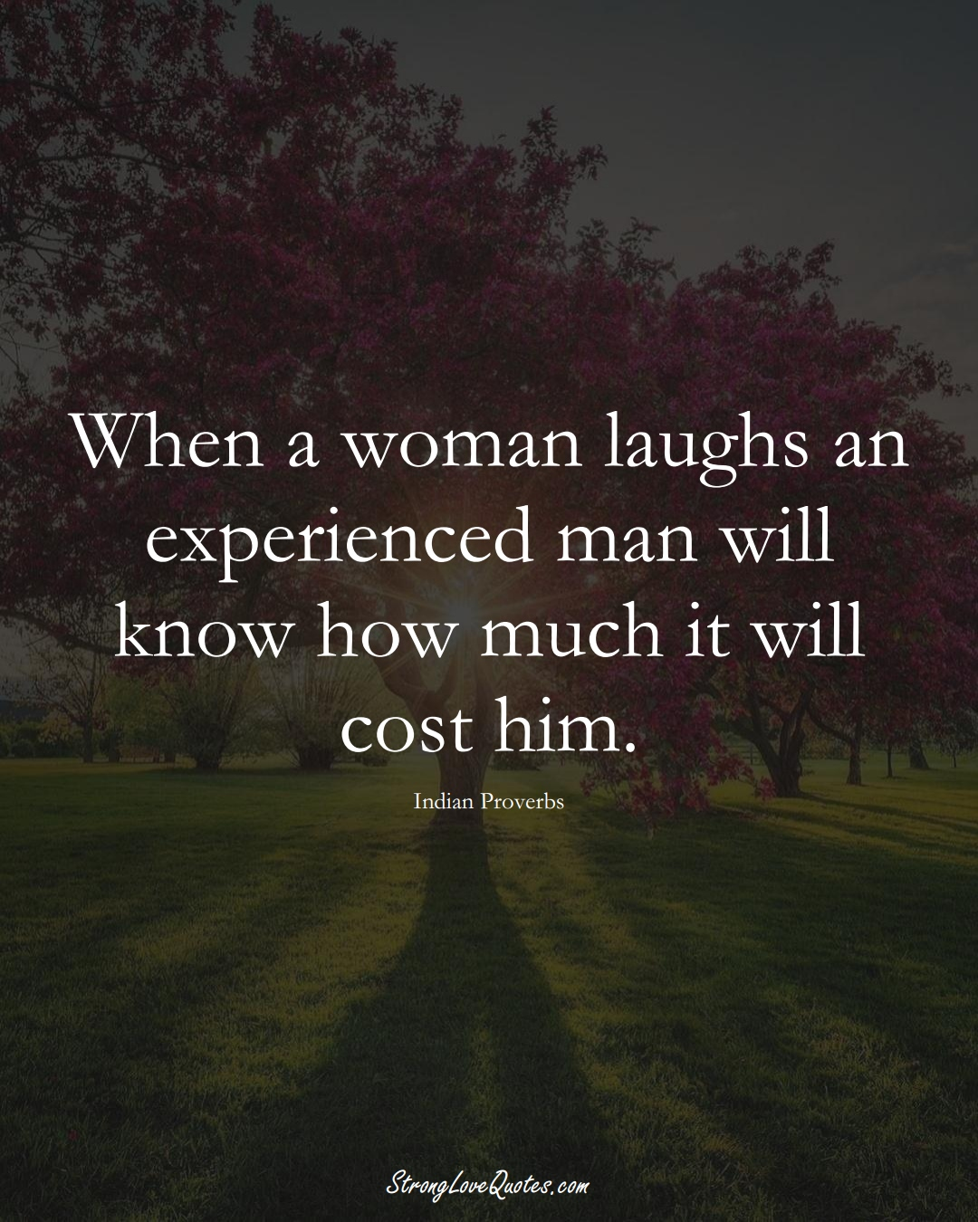 When a woman laughs an experienced man will know how much it will cost him. (Indian Sayings);  #AsianSayings