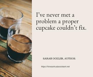 I've never met a problem a proper cupcake couldn't fix. - SARAH OCKLER, AUTHOR