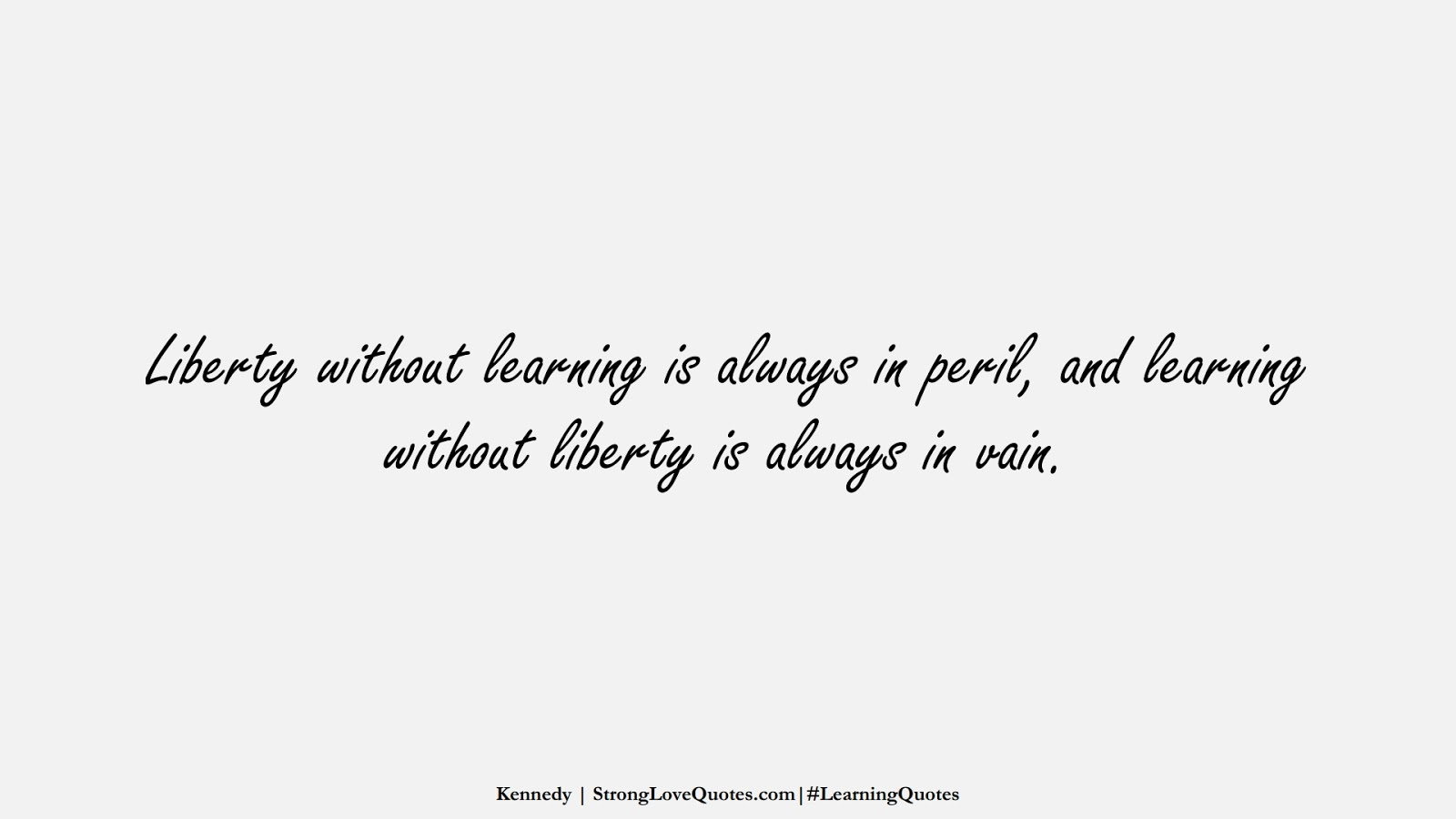 Liberty without learning is always in peril, and learning without liberty is always in vain. (Kennedy);  #LearningQuotes