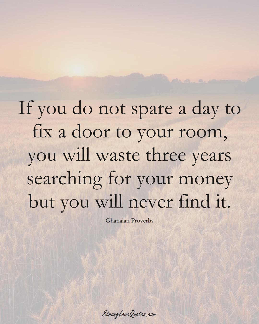 If you do not spare a day to fix a door to your room, you will waste three years searching for your money but you will never find it. (Ghanaian Sayings);  #AfricanSayings