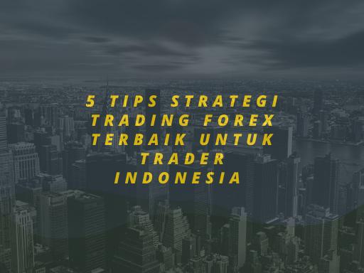 5 Tips Strategi Trading Forex Terbaik Untuk Trader Indonesia