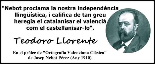 Nebot proclama la nostra independència llingüística, i califica de tan greu heregia el catalanisar el valencià com el castellanisar-lo.    Teodoro Llorente    En el pròlec de Ortografia Valenciana Clàsica , de Josep Nebot Pérez, any 1910