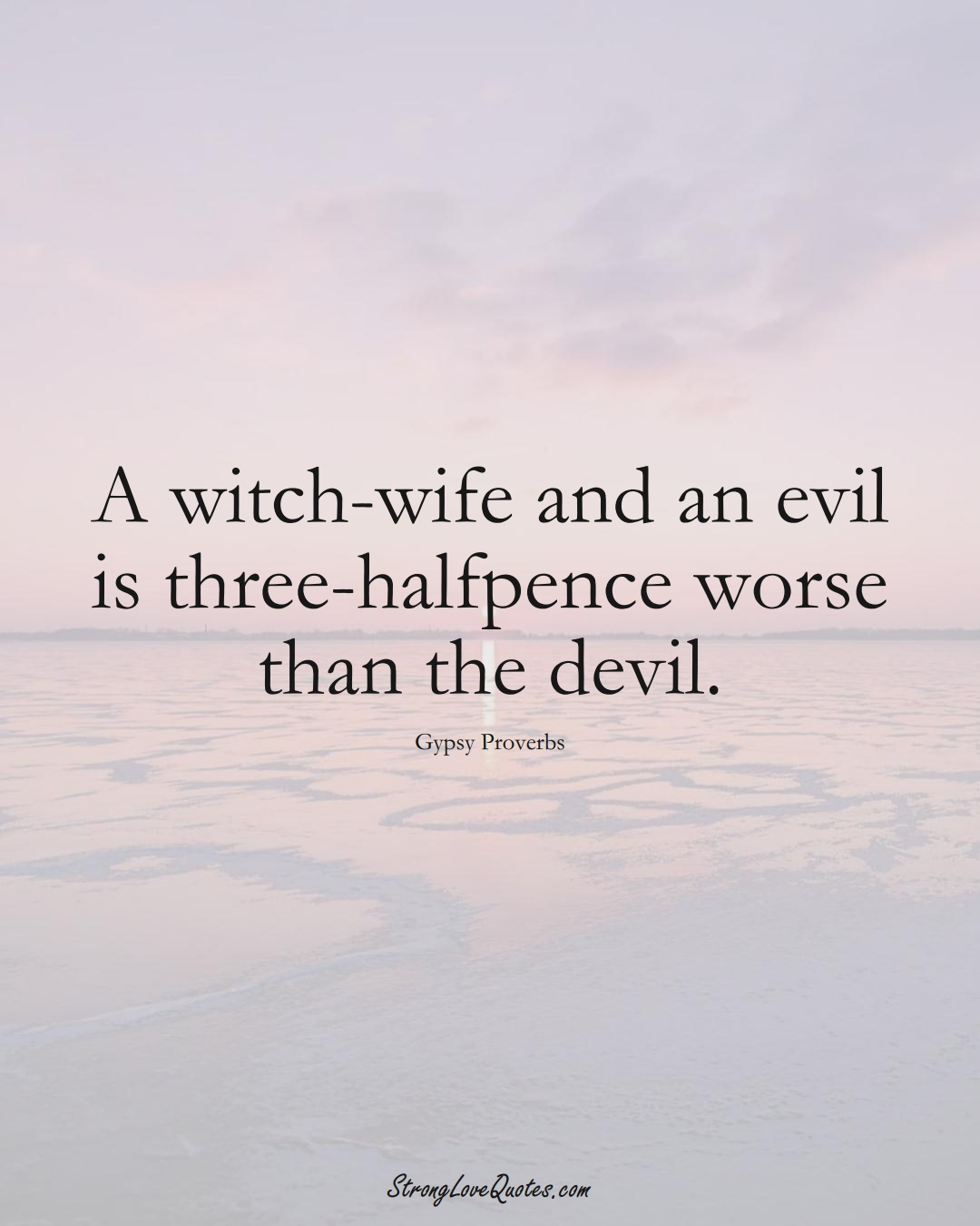 A witch-wife and an evil is three-halfpence worse than the devil. (Gypsy Sayings);  #aVarietyofCulturesSayings