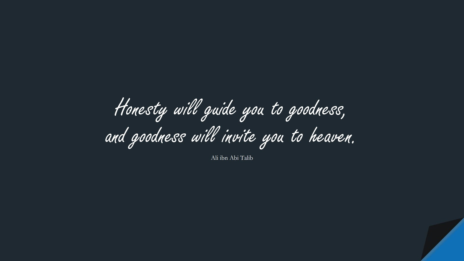 Honesty will guide you to goodness, and goodness will invite you to heaven. (Ali ibn Abi Talib);  #AliQuotes