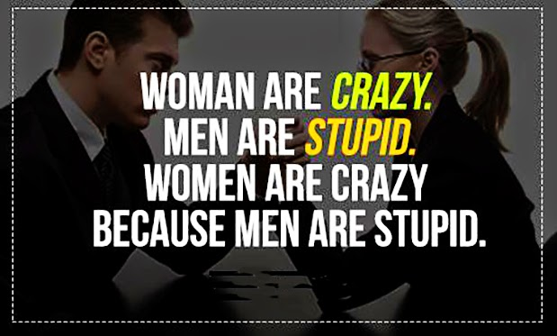The only reason women are crazy is because men do stupid things to make us go crazy. No stupidity, no craziness