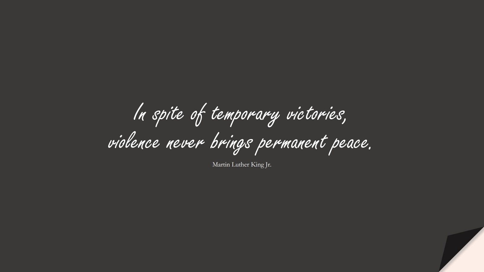 In spite of temporary victories, violence never brings permanent peace. (Martin Luther King Jr.);  #MartinLutherKingJrQuotes