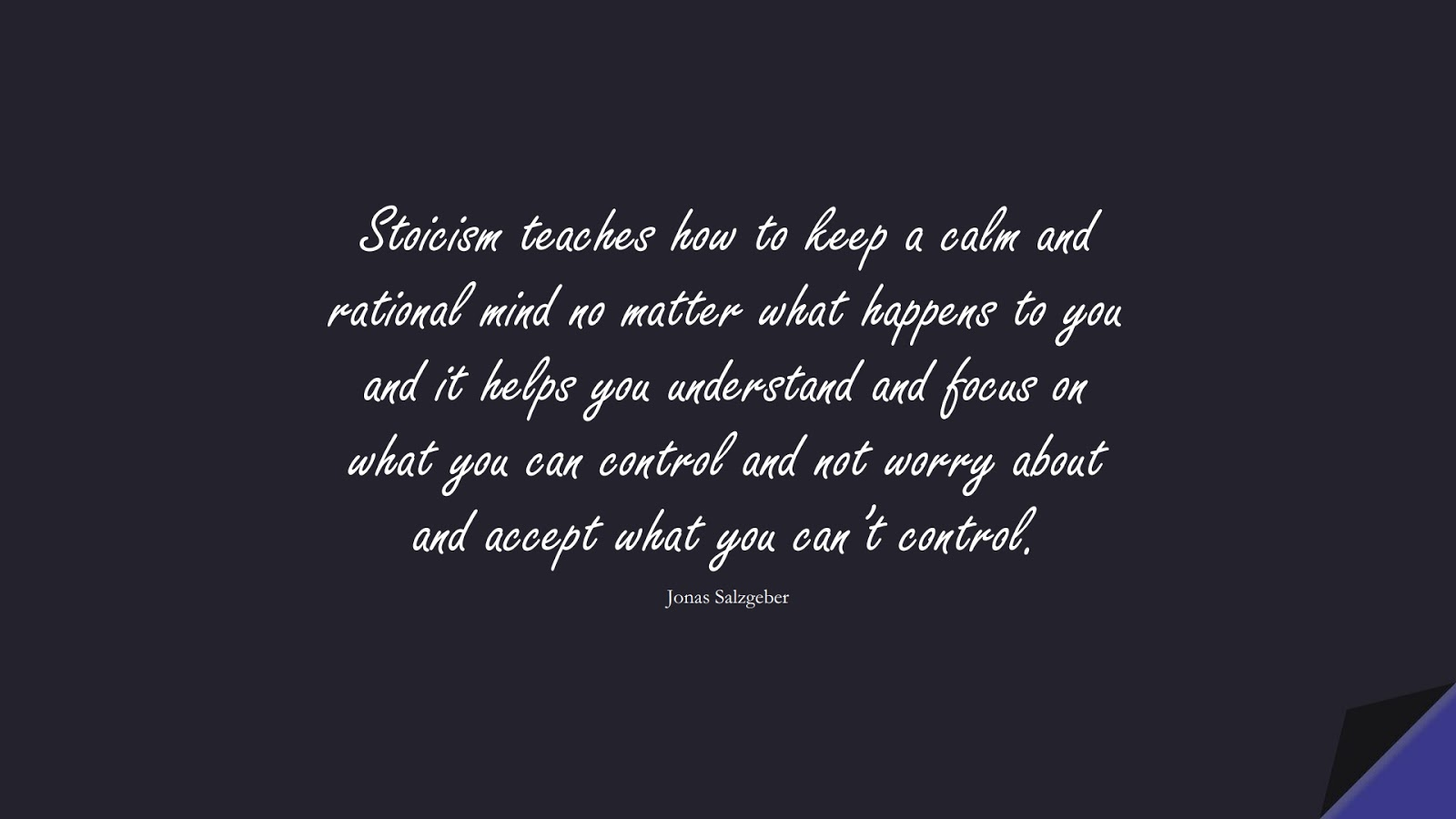 Stoicism teaches how to keep a calm and rational mind no matter what happens to you and it helps you understand and focus on what you can control and not worry about and accept what you can't control. (Jonas Salzgeber);  #StoicQuotes