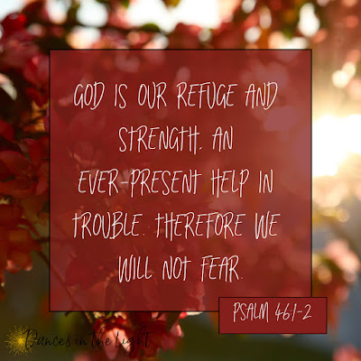 God is our refuge and strength, an ever-present help in trouble. Therefore we will not fear. Psalm 46:1-2