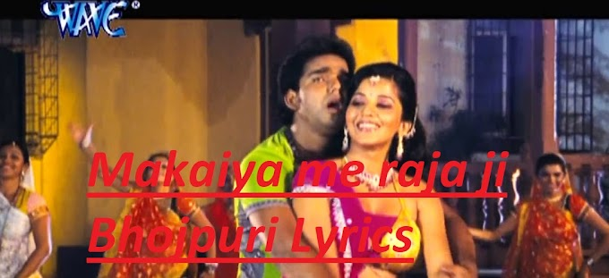 Makaiya me raja ji Bhojpuri song lyrics