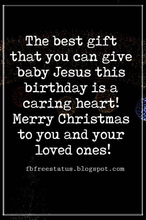 Merry Christmas Messages, The best gift that you can give baby Jesus this birthday is a caring heart! Merry Christmas to you and your loved ones!