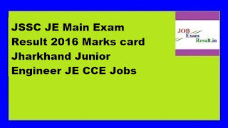 JSSC JE Main Exam Result 2016 Marks card Jharkhand Junior Engineer JE CCE Jobs