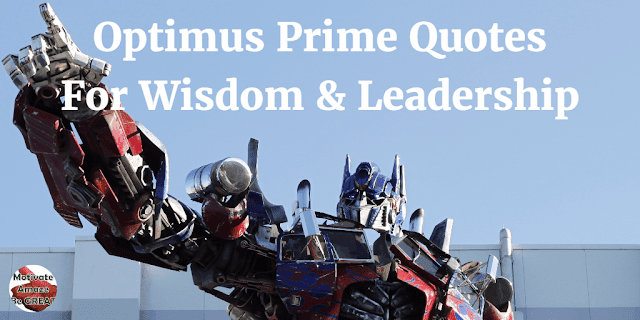 Optimus Prime Quotes For Wisdom & Leadership. A collection of Optimus Primes best quotes and lines from the Transformers series.