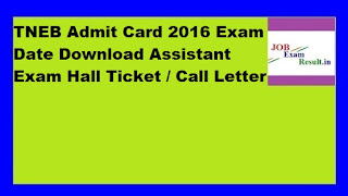 TNEB Admit Card 2016 Exam Date Download Assistant Exam Hall Ticket / Call Letter
