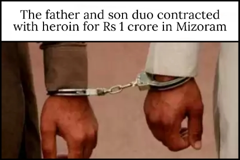 The father and son duo contracted with heroin for Rs 1 crore in Mizoram