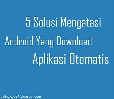 Atasi Hp Android Yang Download Aplikasi Sendiri