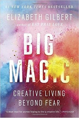 Big Magic: Creative Living Beyond Fear by Elizabeth Gilbert (2015)