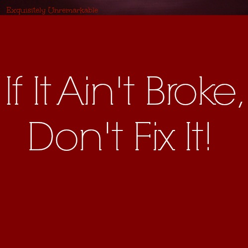 Don't mess with things that are good, if it ain't broke, don't fix it.