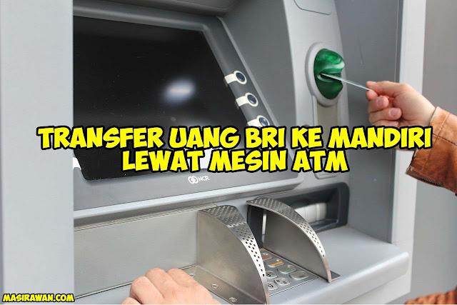 Cara Transfer Uang BRI ke Mandiri lewat ATM