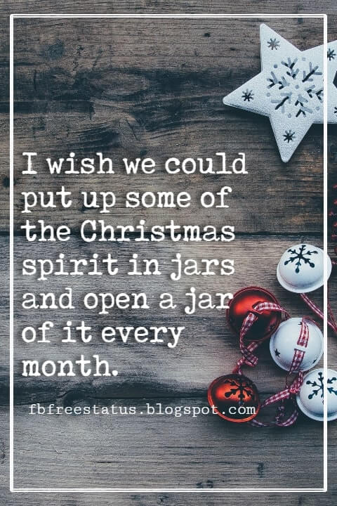 Christmas Quotes And Sayings, I wish we could put up some of the Christmas spirit in jars and open a jar of it every month. -Harlan Miller