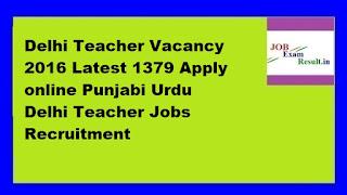 Delhi Teacher Vacancy 2016 Latest 1379 Apply online Punjabi Urdu Delhi Teacher Jobs Recruitment