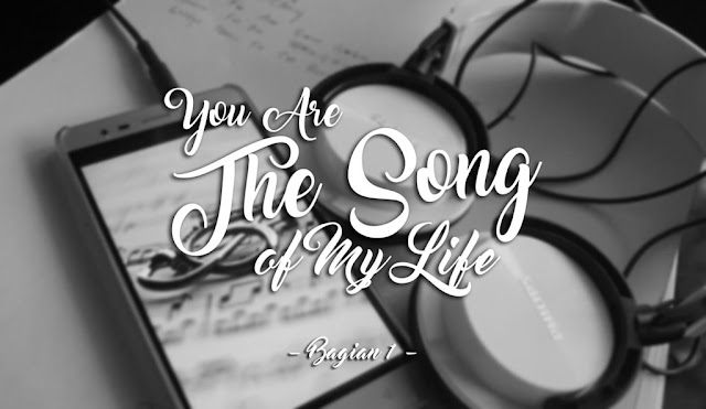 [Fanfiction] You Are The Song Of My Life - Bagian 1