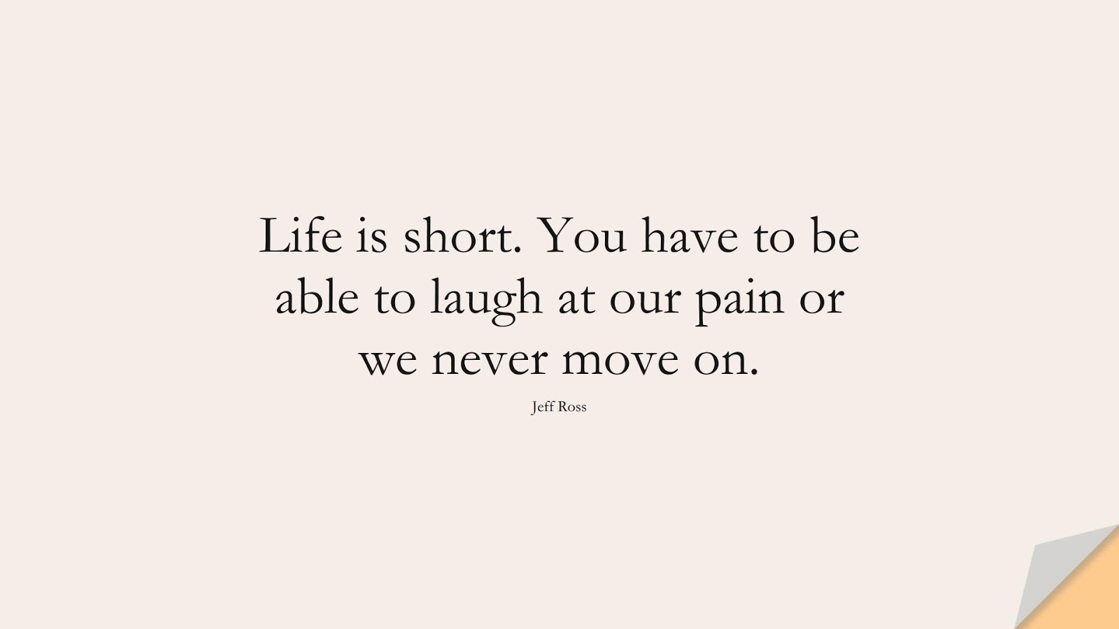 Life is short. You have to be able to laugh at our pain or we never move on. (Jeff Ross);  #LifeQuotes
