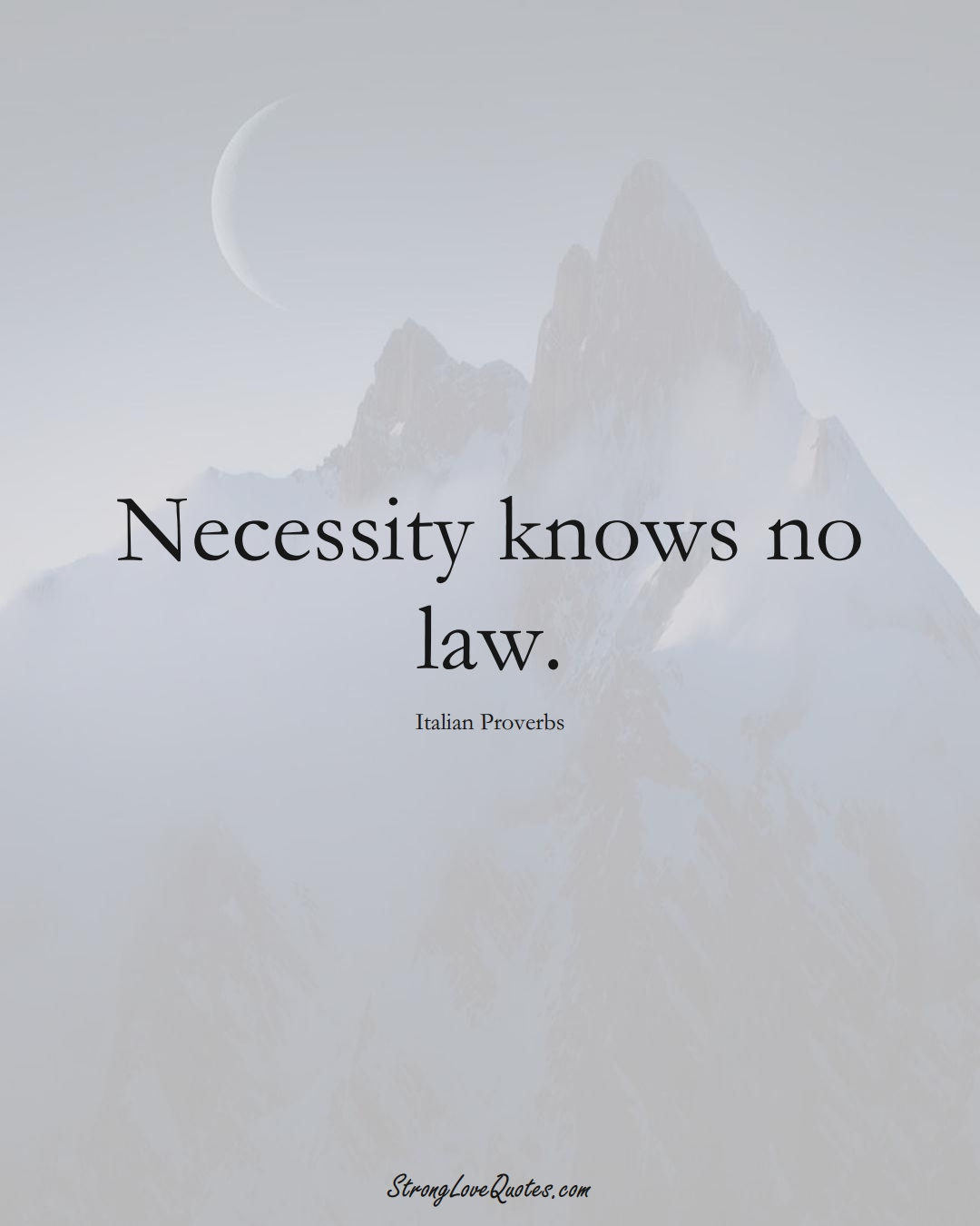 Necessity knows no law. (Italian Sayings);  #EuropeanSayings