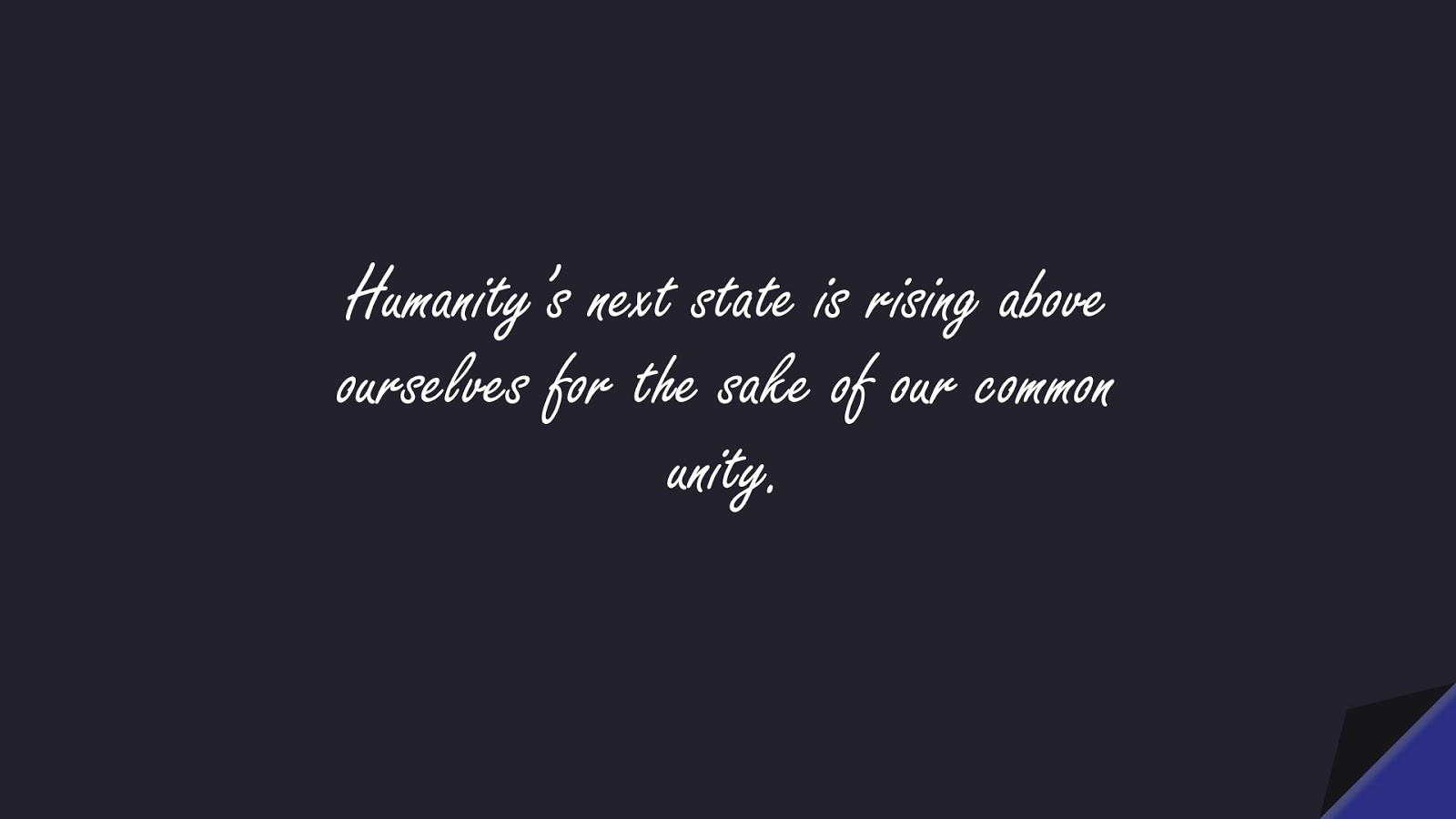 Humanity's next state is rising above ourselves for the sake of our common unity.FALSE