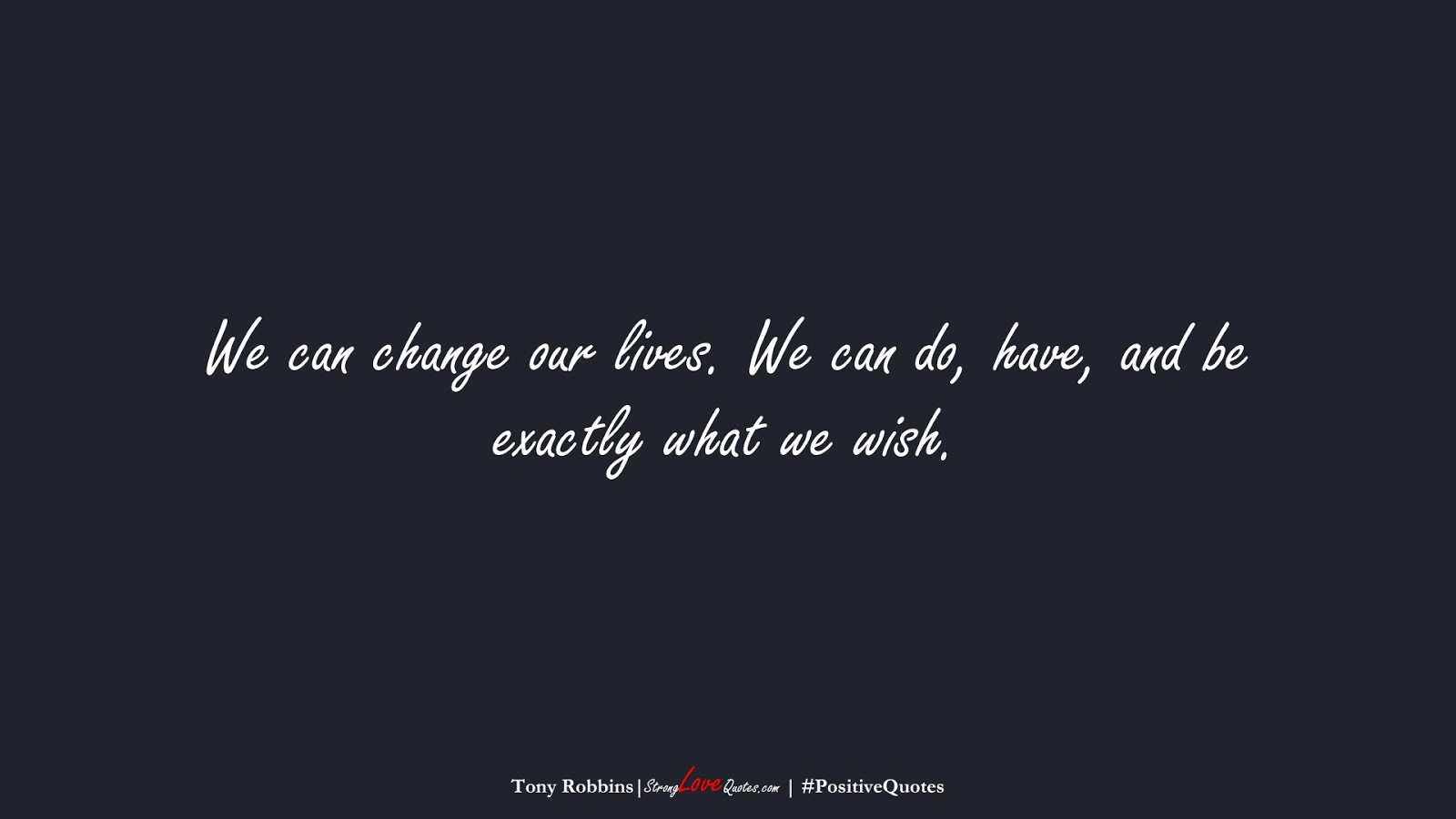 We can change our lives. We can do, have, and be exactly what we wish. (Tony Robbins);  #PositiveQuotes
