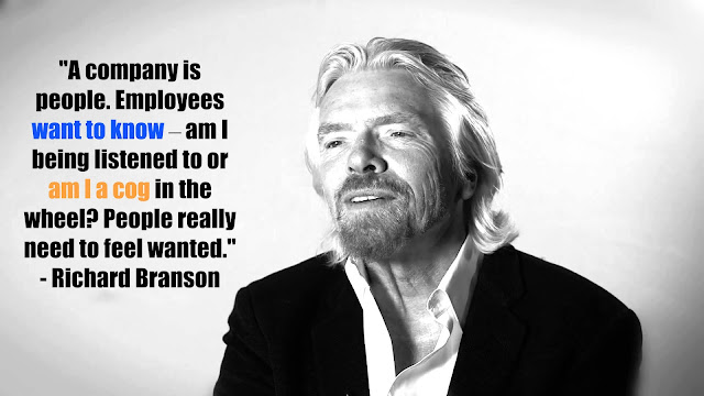 A company is people. Employees want to know-am I being listened to or am I a cog in the wheel? People really need to feel wanted. - Richard Branson