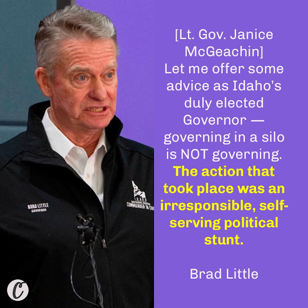 [Lt. Gov. Janice McGeachin] Let me offer some advice as Idaho's duly elected Governor — governing in a silo is NOT governing. The action that took place was an irresponsible, self-serving political stunt. — Idaho's governor, Brad Little