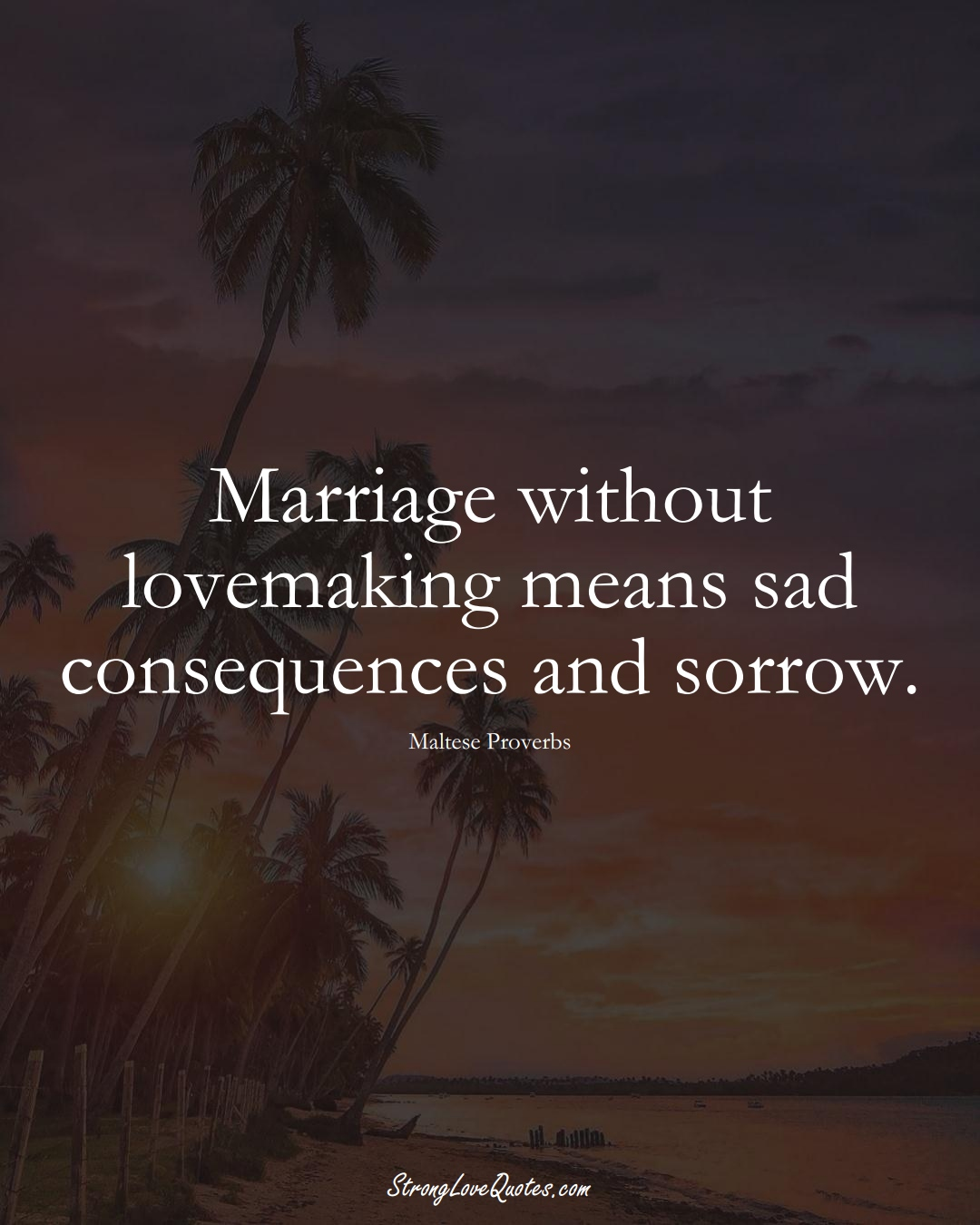Marriage without lovemaking means sad consequences and sorrow. (Maltese Sayings);  #EuropeanSayings