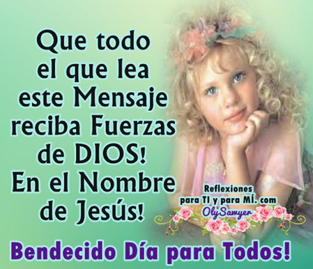 Que todo el que lea este MENSAJE reciba FUERZAS de DIOS! En el Nombre de Jesús!  BENDECIDO DÍA PARA TODOS !