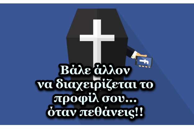 Βάλε υπεύθυνο στο Facebook προφίλ σου, σε περίπτωση που πεθάνεις