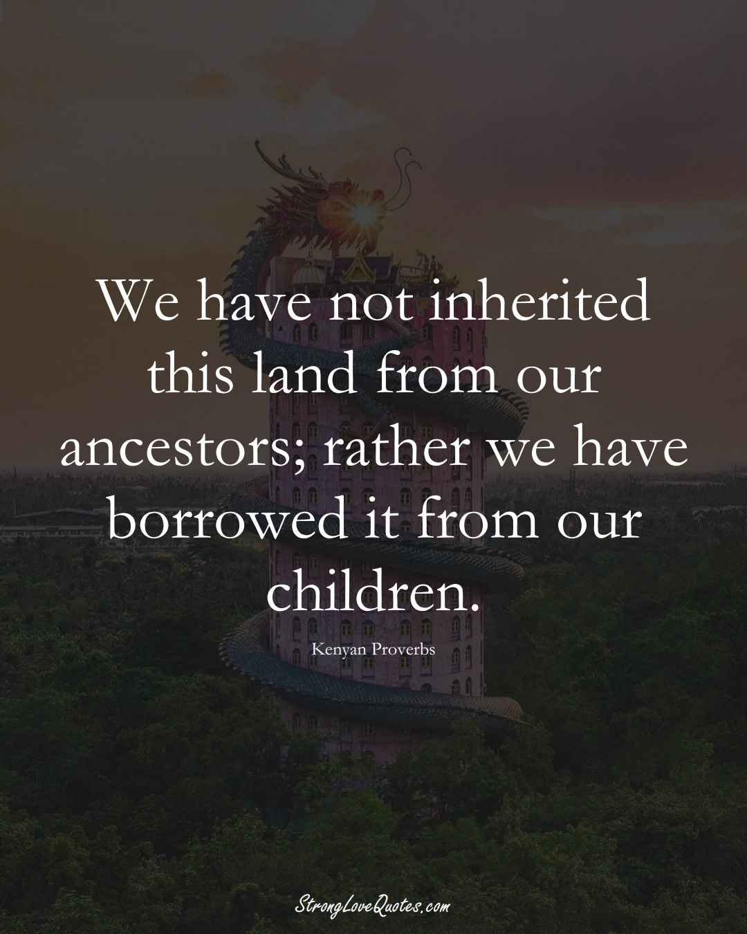 We have not inherited this land from our ancestors; rather we have borrowed it from our children. (Kenyan Sayings);  #AfricanSayings