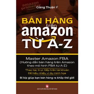 Bán Hàng Trên Amazon Từ A - Z (Master Amazon Fba - Hướng Dẫn Bán Hàng Trên Amazon Theo Mô Hình FBA Từ A-Z) ebook PDF EPUB AWZ3 PRC MOBI