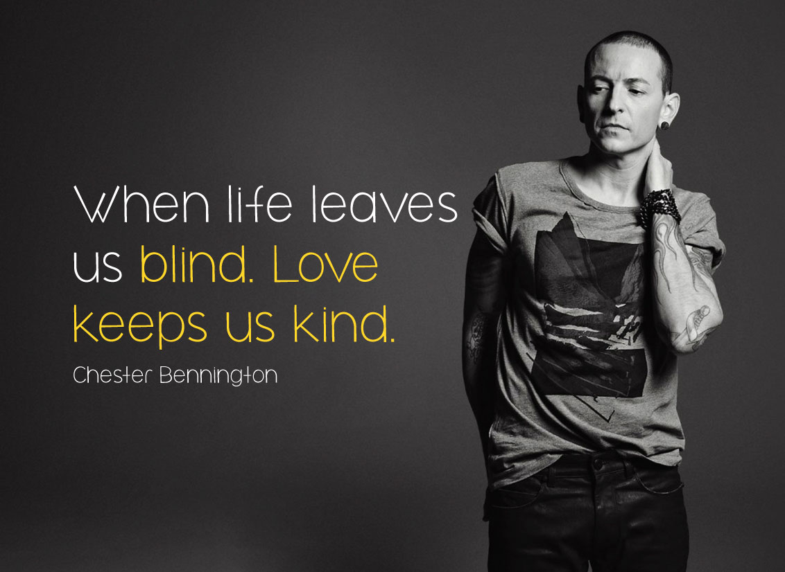When life leaves us blind. Love keeps us kind. Chester Bennington