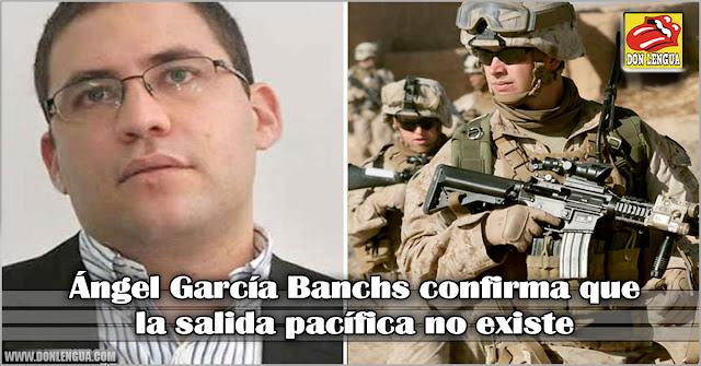 Ángel García Banchs confirma que la salida pacífica no existe