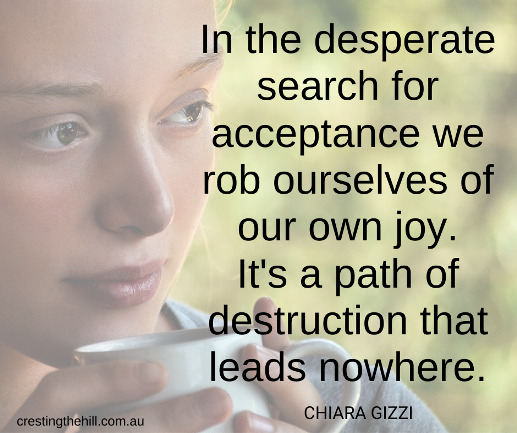 In the desperate search for acceptance we rob ourselves of our own joy. It's a path of destruction that leads nowhere. Chiara Gizzi quote