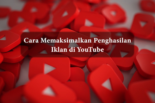 Cara Memaksimalkan Penghasilan Iklan di YouTube