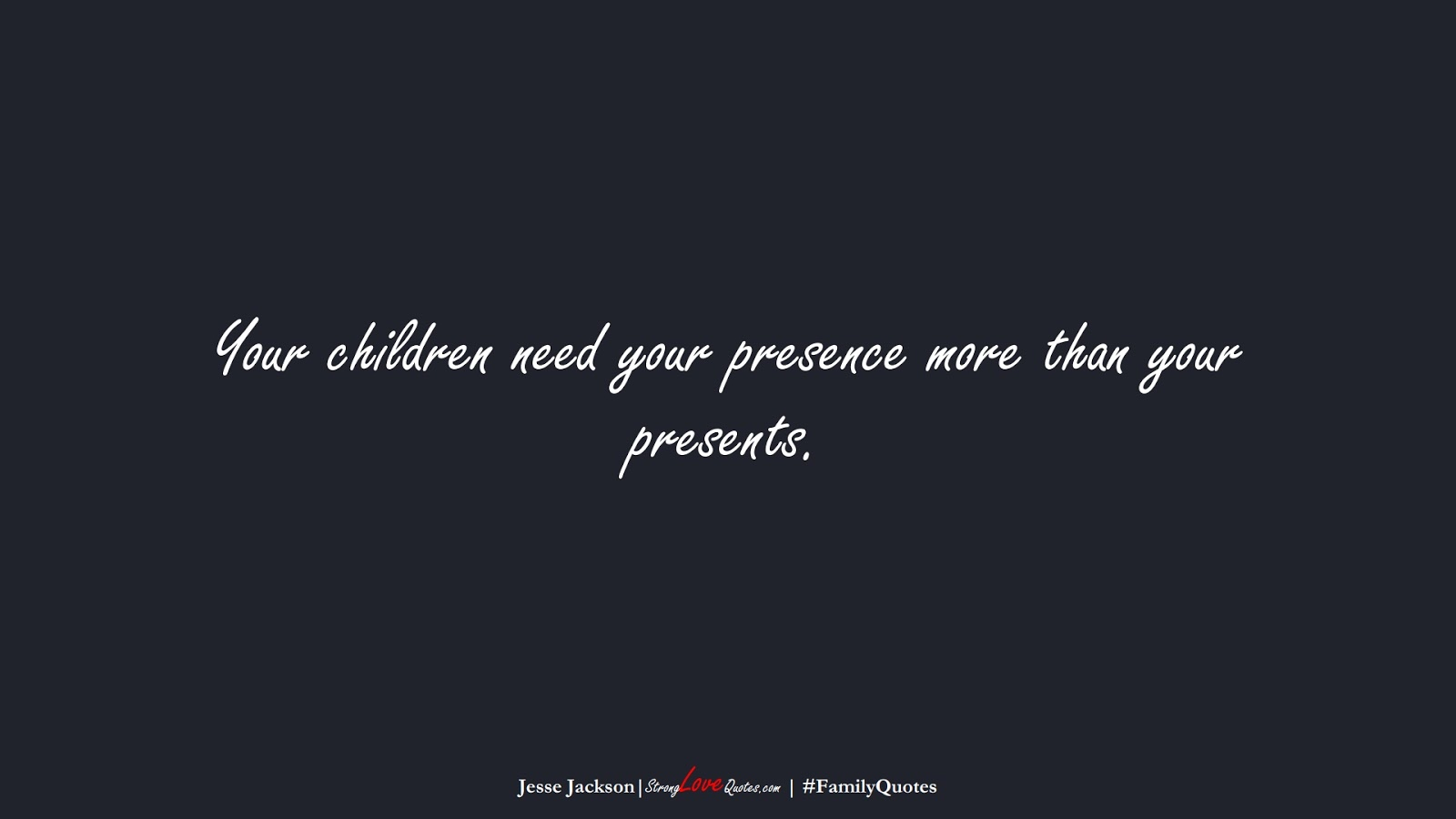 Your children need your presence more than your presents. (Jesse Jackson);  #FamilyQuotes